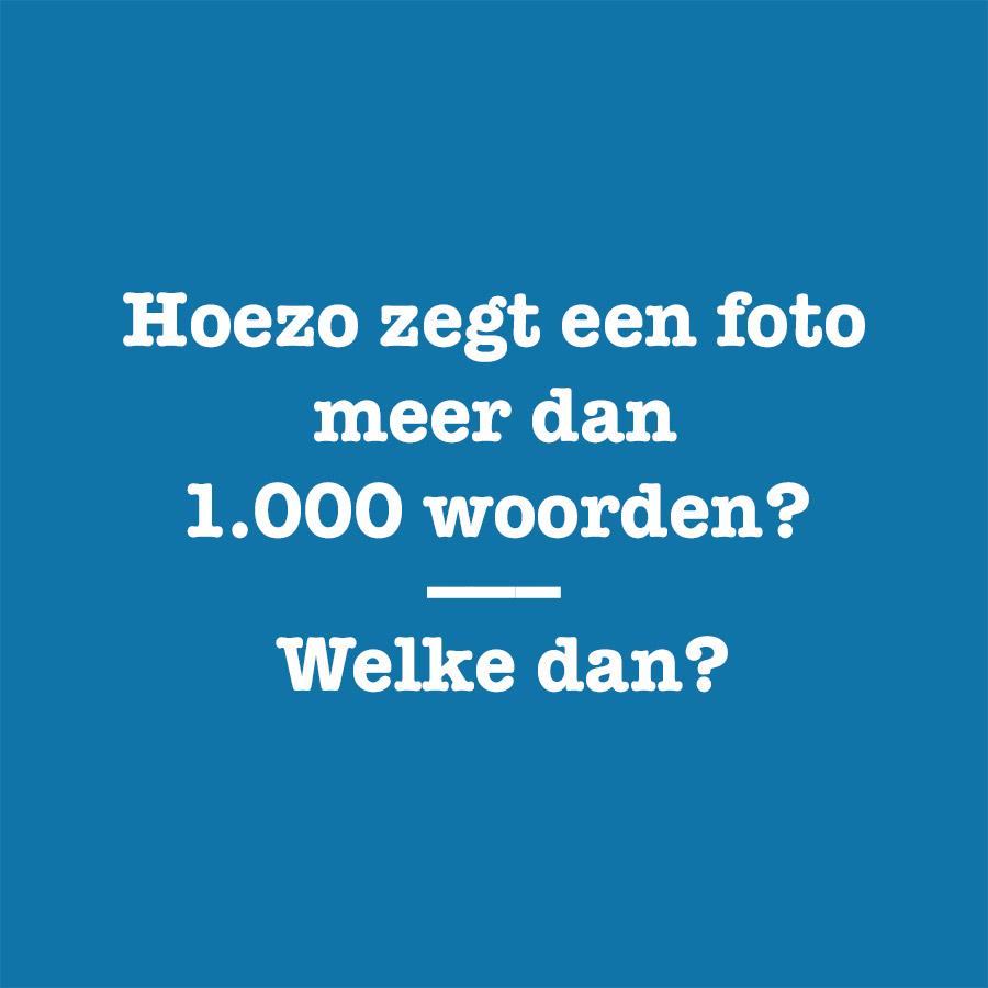 Tekst: Hoezo zegt een foto meer dan 1000 woorden? Welke dan?